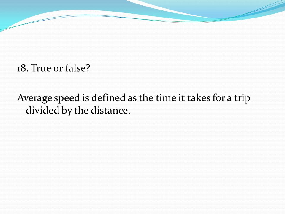 18. True or false Average speed is defined as the time it takes for a trip divided by the distance.
