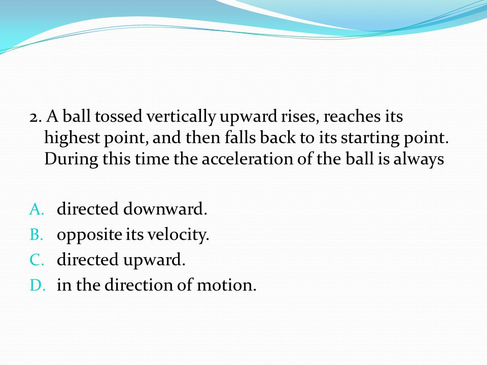 2. A ball tossed vertically upward rises, reaches its highest point, and then falls back to its starting point. During this time the acceleration of the ball is always