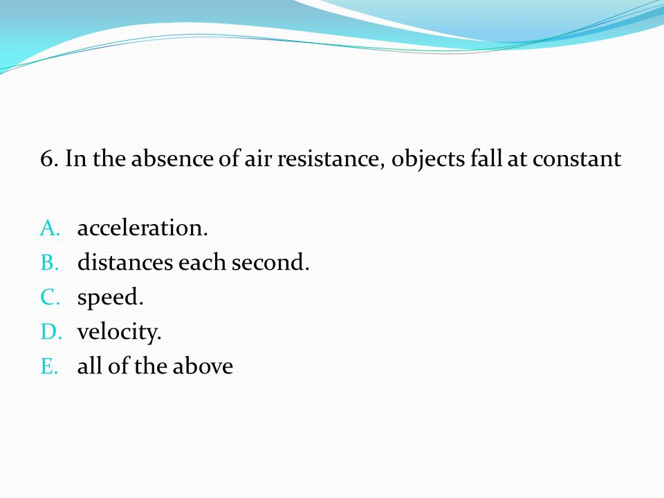 6. In the absence of air resistance, objects fall at constant