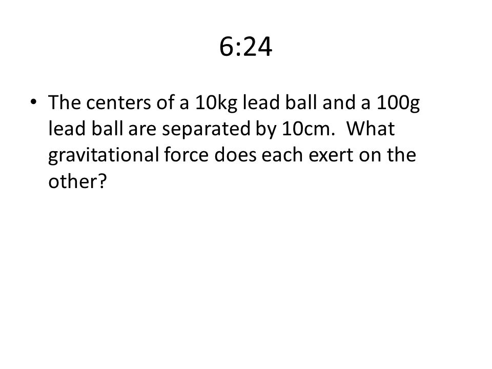 6:24 The centers of a 10kg lead ball and a 100g lead ball are separated by 10cm.