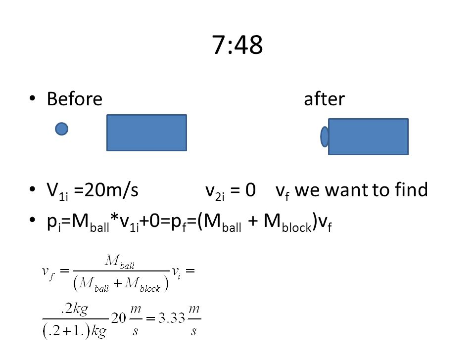 7:48 Before after V1i =20m/s v2i = 0 vf we want to find