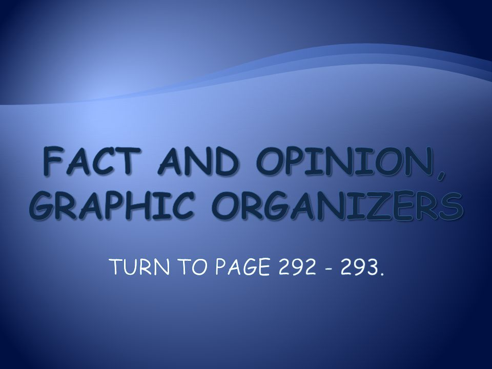 Fact and Opinion, Graphic Organizers Turn to page 292 - 293.