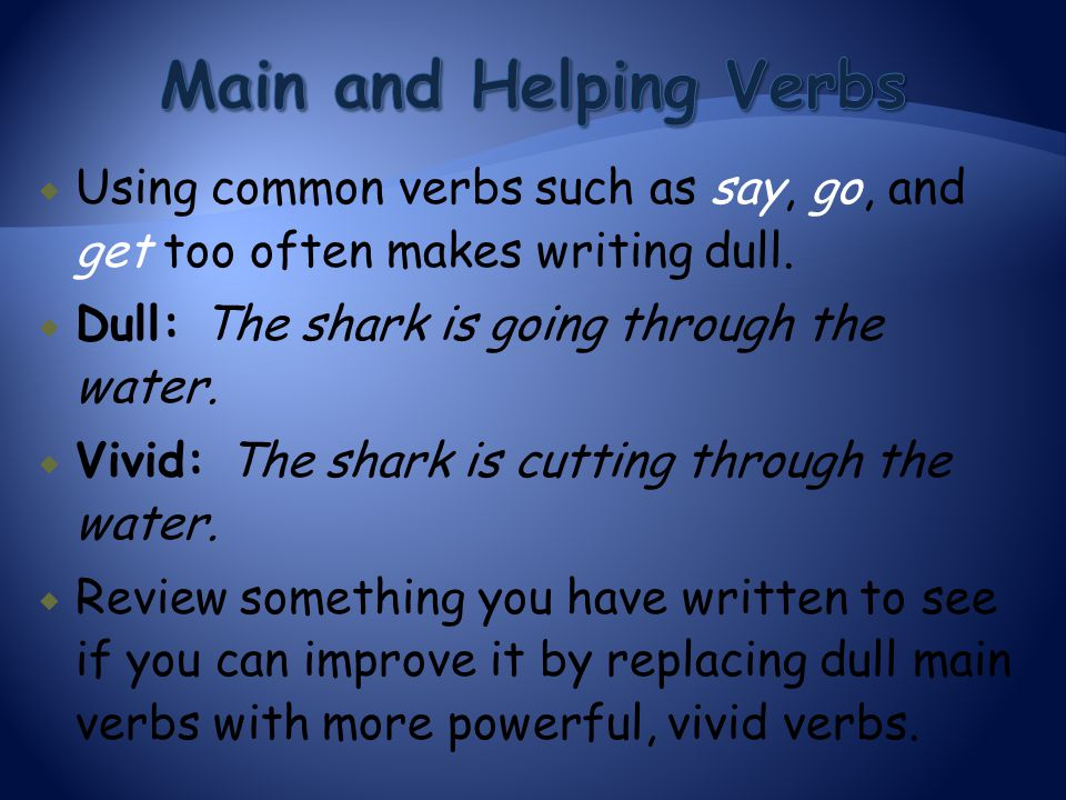 Main and Helping Verbs Using common verbs such as say, go, and get too often makes writing dull. Dull: The shark is going through the water.