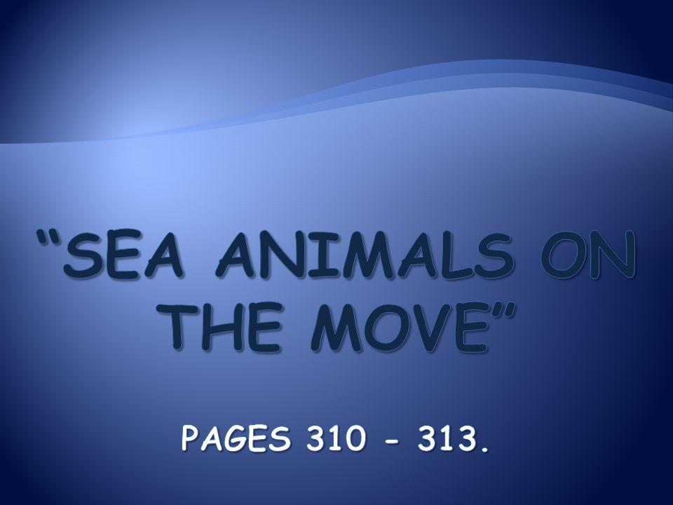 Sea Animals on the Move Pages 310 - 313.