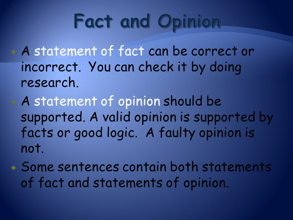 Fact and Opinion A statement of fact can be correct or incorrect. You can check it by doing research.