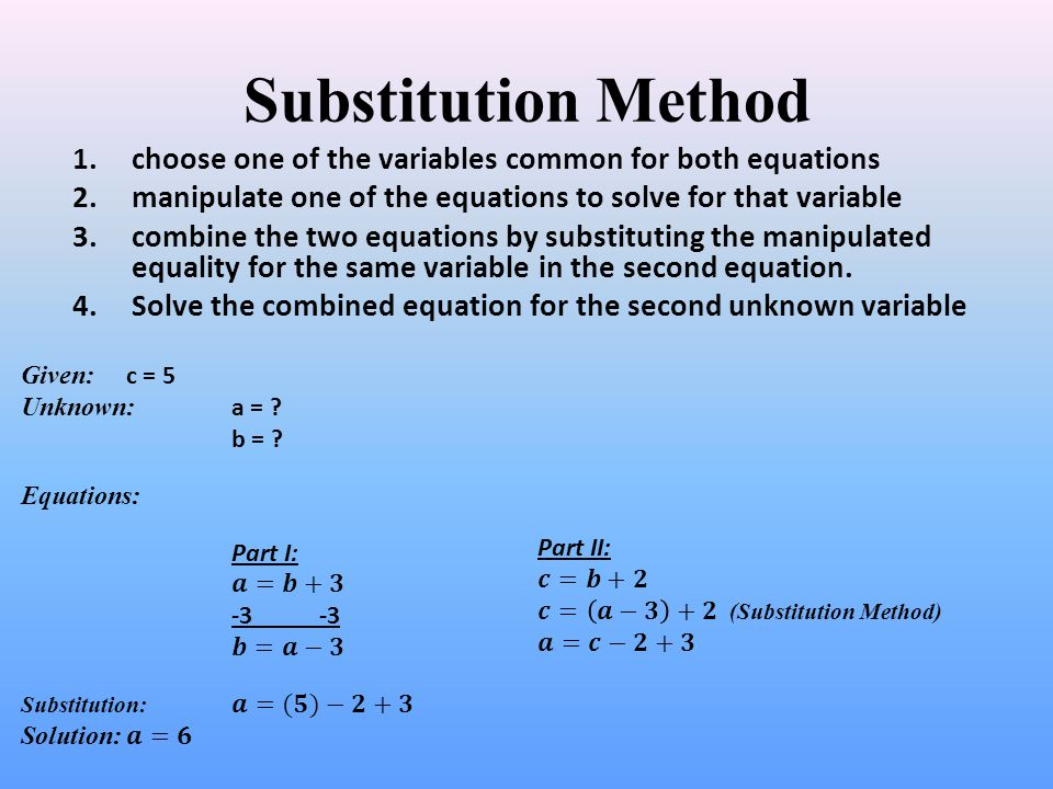 Substitution Method choose one of the variables common for both equations. manipulate one of the equations to solve for that variable.