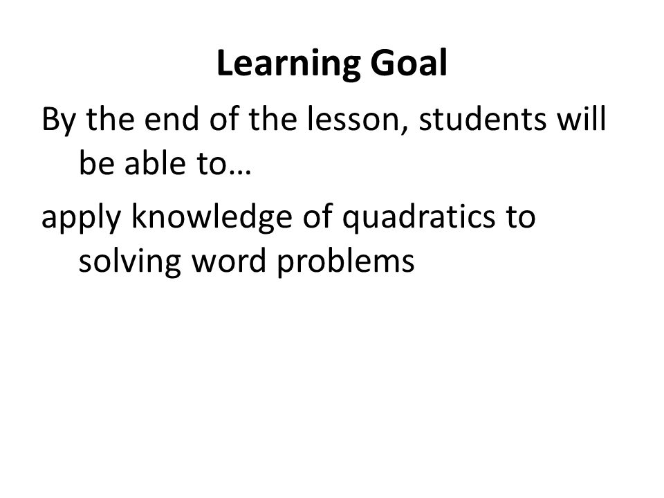 Learning Goal By the end of the lesson, students will be able to… apply knowledge of quadratics to solving word problems