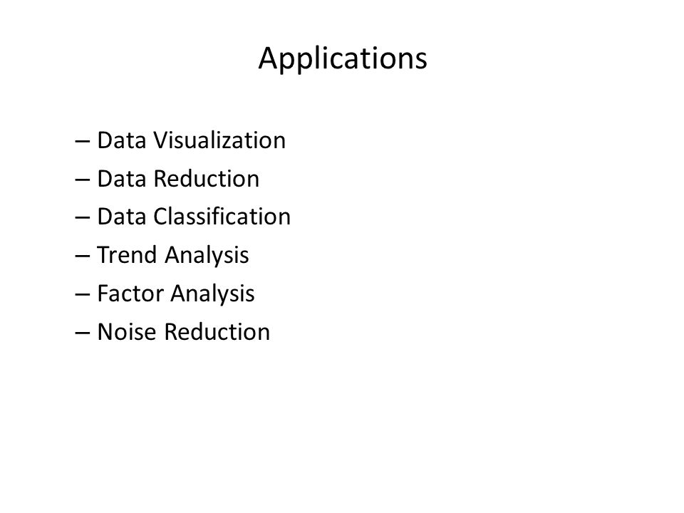 Applications Data Visualization Data Reduction Data Classification