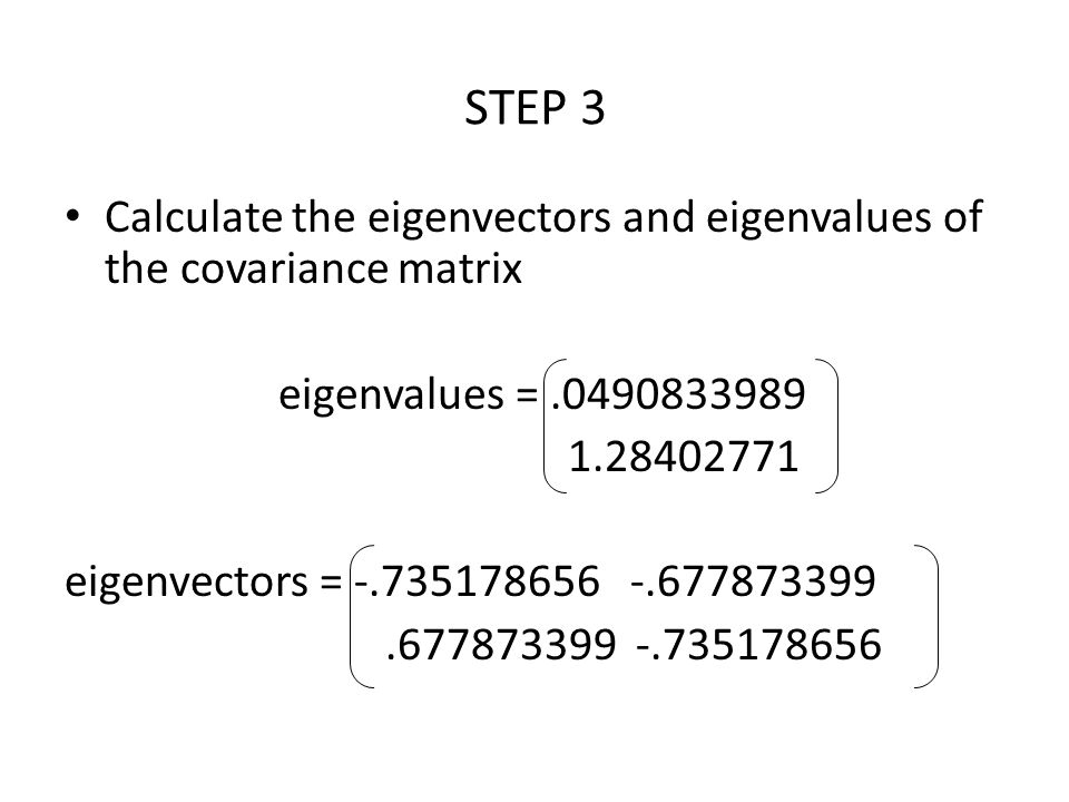 STEP 3 Calculate the eigenvectors and eigenvalues of the covariance matrix. eigenvalues = .0490833989.