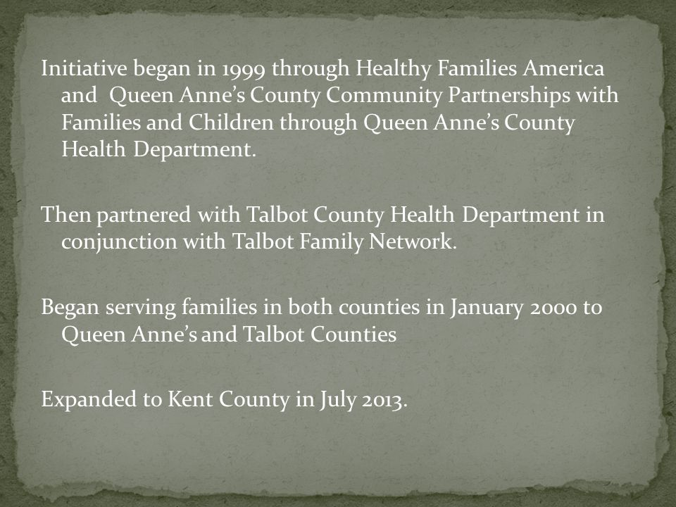 Initiative began in 1999 through Healthy Families America and Queen Anne's County Community Partnerships with Families and Children through Queen Anne's County Health Department.