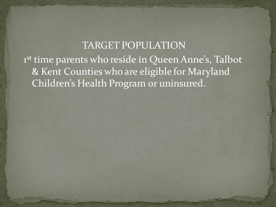 TARGET POPULATION 1st time parents who reside in Queen Anne's, Talbot & Kent Counties who are eligible for Maryland Children's Health Program or uninsured.