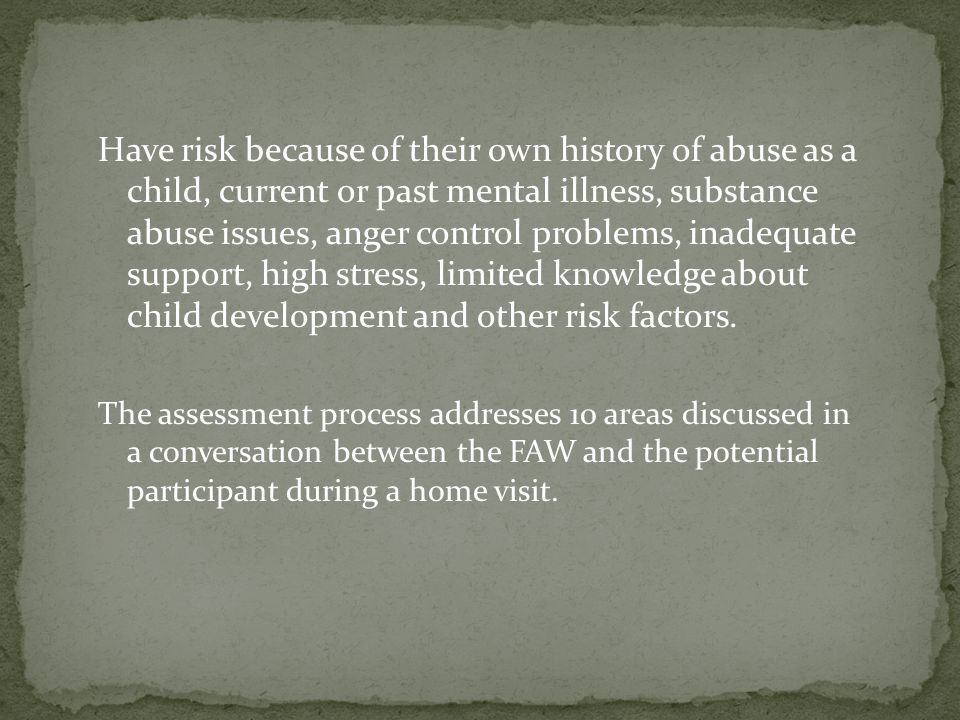 Have risk because of their own history of abuse as a child, current or past mental illness, substance abuse issues, anger control problems, inadequate support, high stress, limited knowledge about child development and other risk factors.