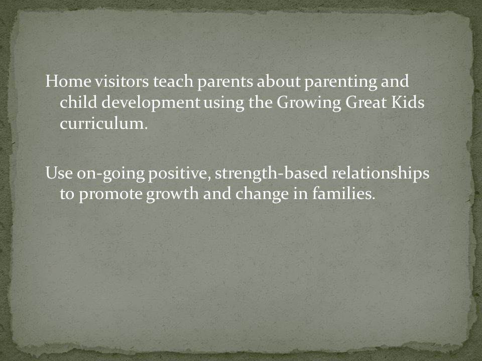 Home visitors teach parents about parenting and child development using the Growing Great Kids curriculum.