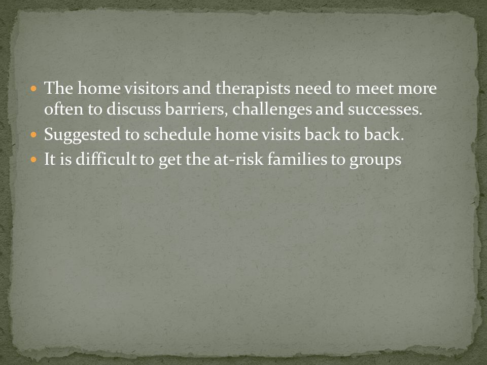 The home visitors and therapists need to meet more often to discuss barriers, challenges and successes.