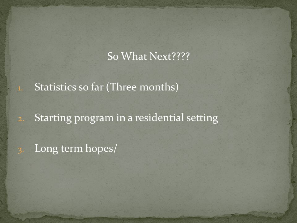 So What Next . Statistics so far (Three months) Starting program in a residential setting.