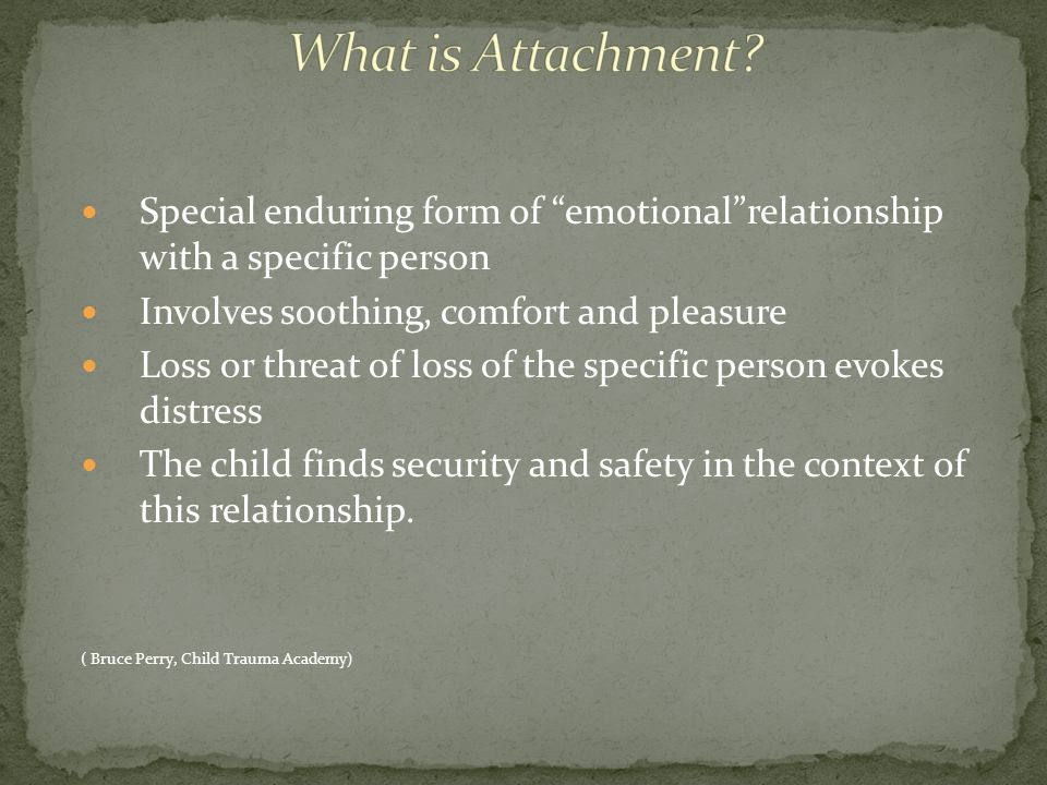 What is Attachment Special enduring form of emotional relationship with a specific person. Involves soothing, comfort and pleasure.
