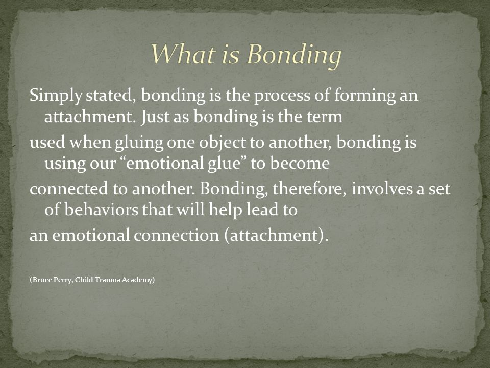 What is Bonding Simply stated, bonding is the process of forming an attachment. Just as bonding is the term.