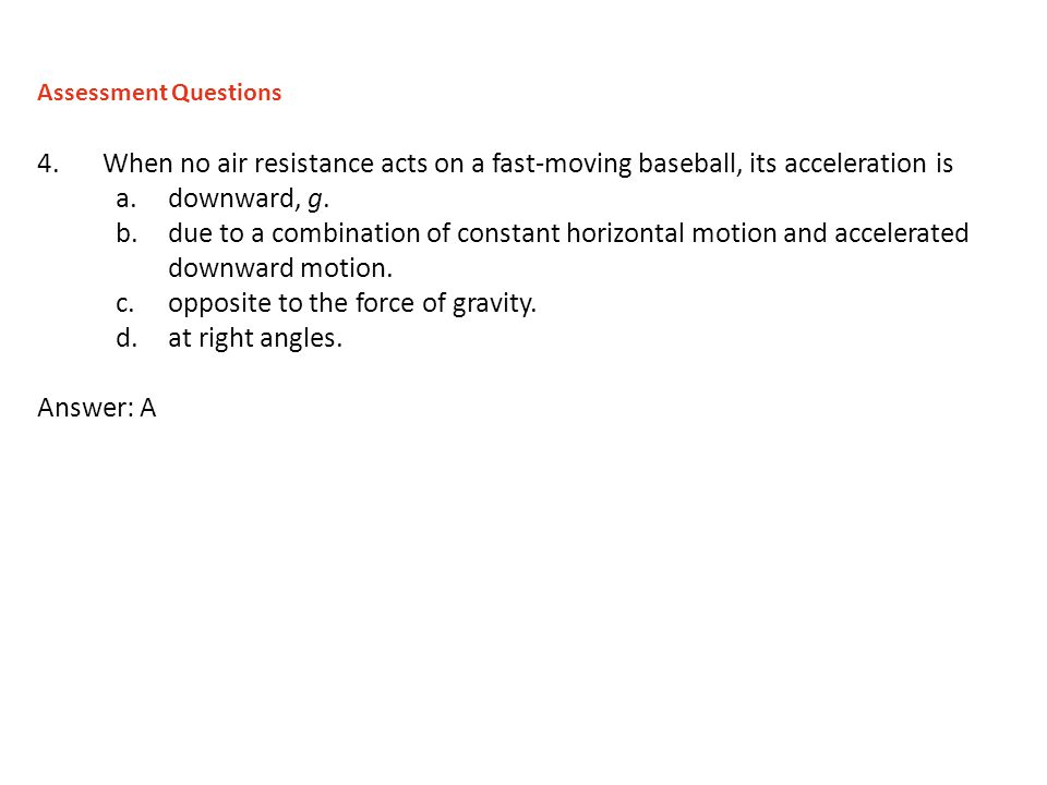 opposite to the force of gravity. at right angles. Answer: A