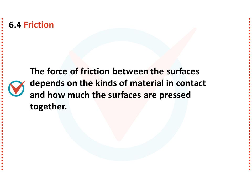 6.4 Friction The force of friction between the surfaces depends on the kinds of material in contact and how much the surfaces are pressed together.