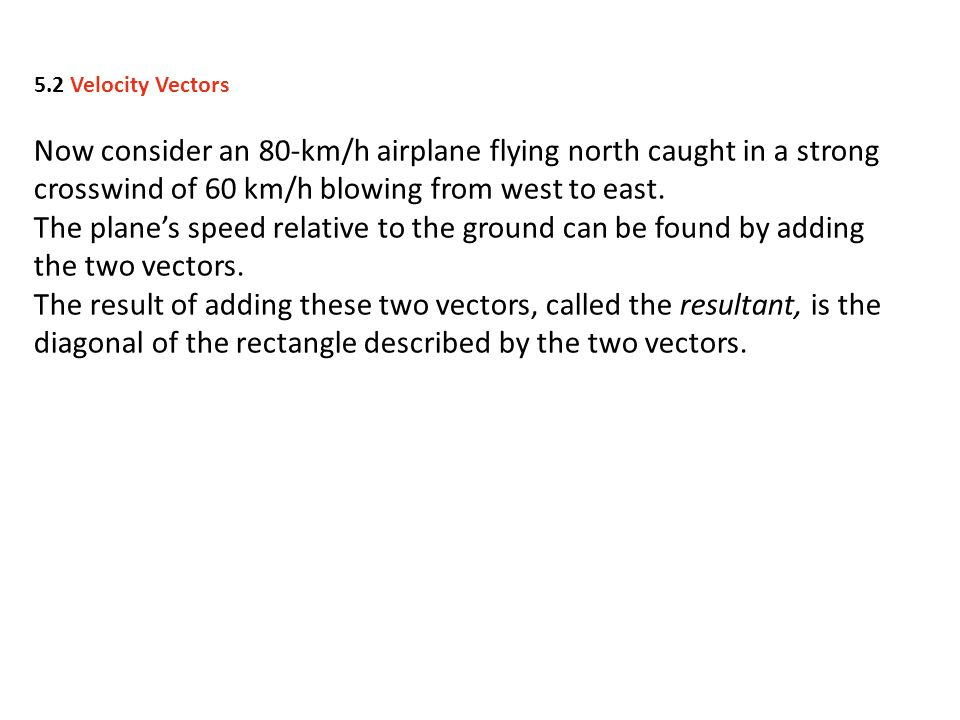 5.2 Velocity Vectors Now consider an 80-km/h airplane flying north caught in a strong crosswind of 60 km/h blowing from west to east.