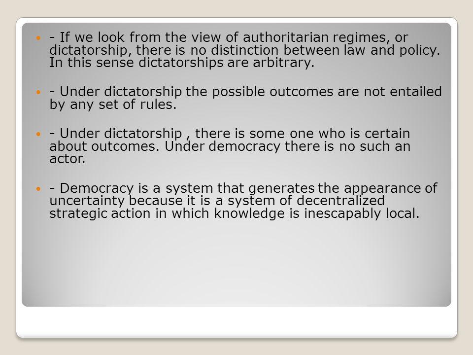 - If we look from the view of authoritarian regimes, or dictatorship, there is no distinction between law and policy. In this sense dictatorships are arbitrary.