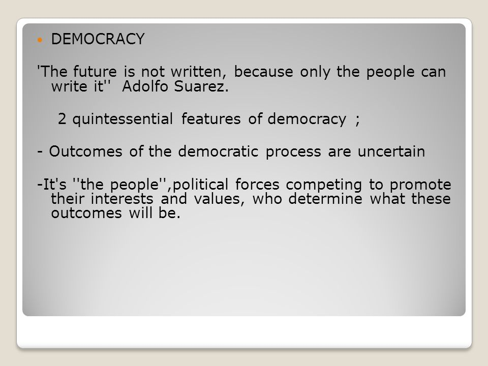 DEMOCRACY The future is not written, because only the people can write it Adolfo Suarez. 2 quintessential features of democracy ;