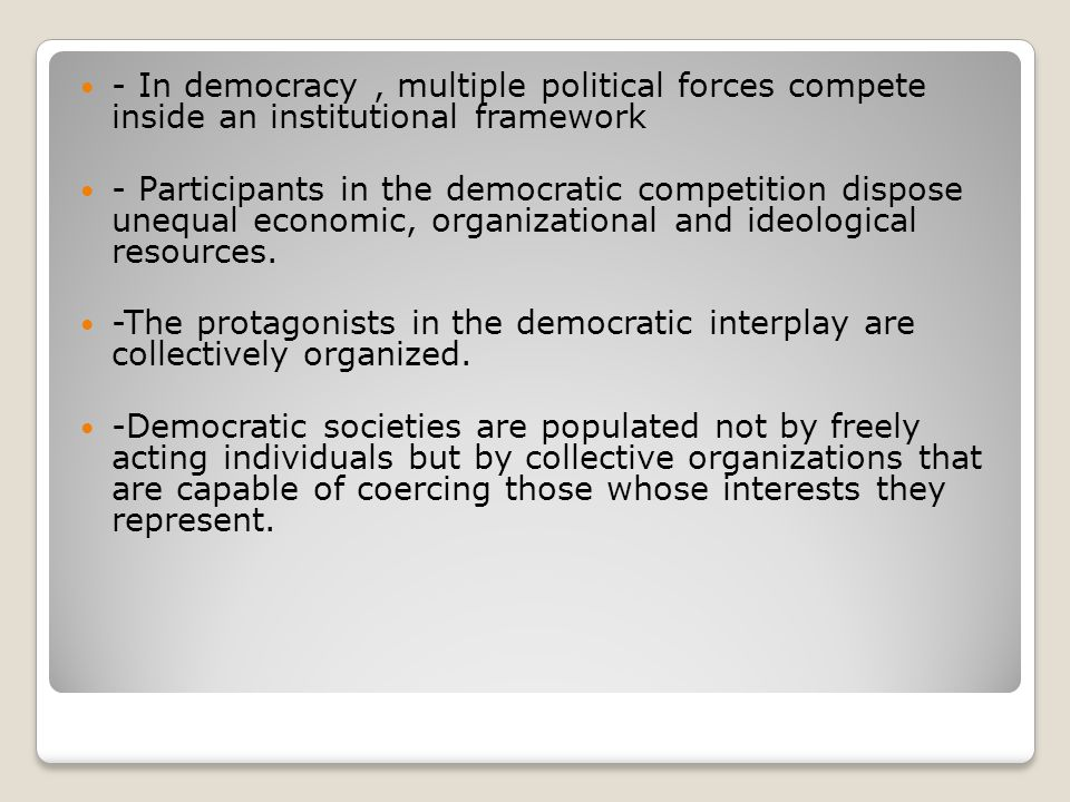 - In democracy , multiple political forces compete inside an institutional framework