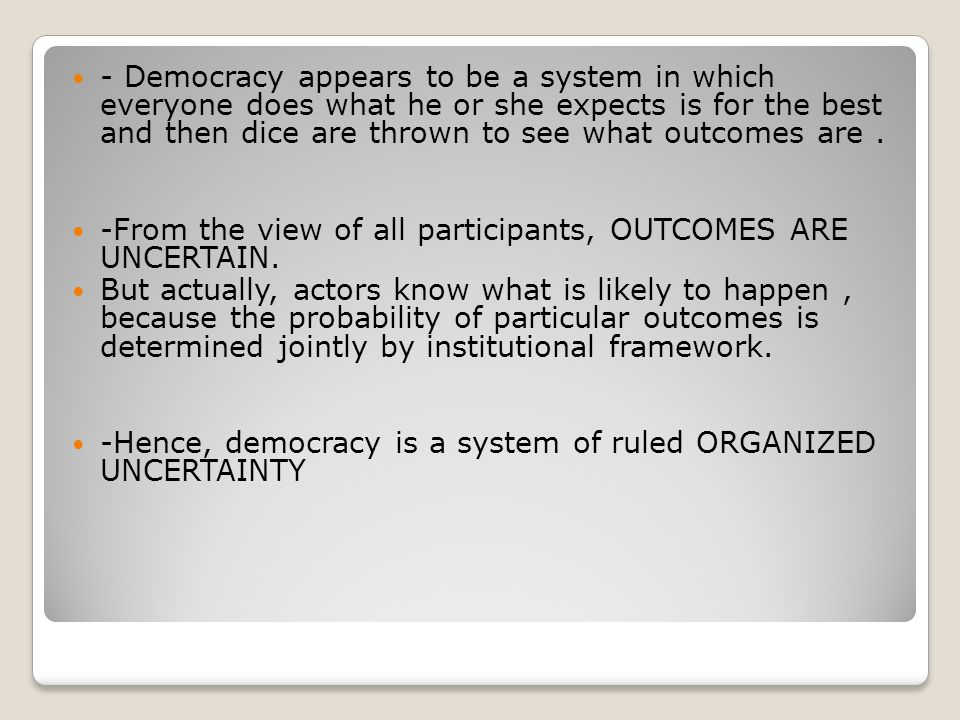 - Democracy appears to be a system in which everyone does what he or she expects is for the best and then dice are thrown to see what outcomes are .