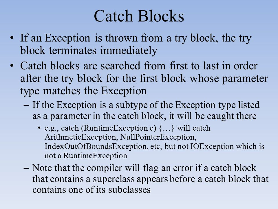 Catch Blocks If an Exception is thrown from a try block, the try block terminates immediately.