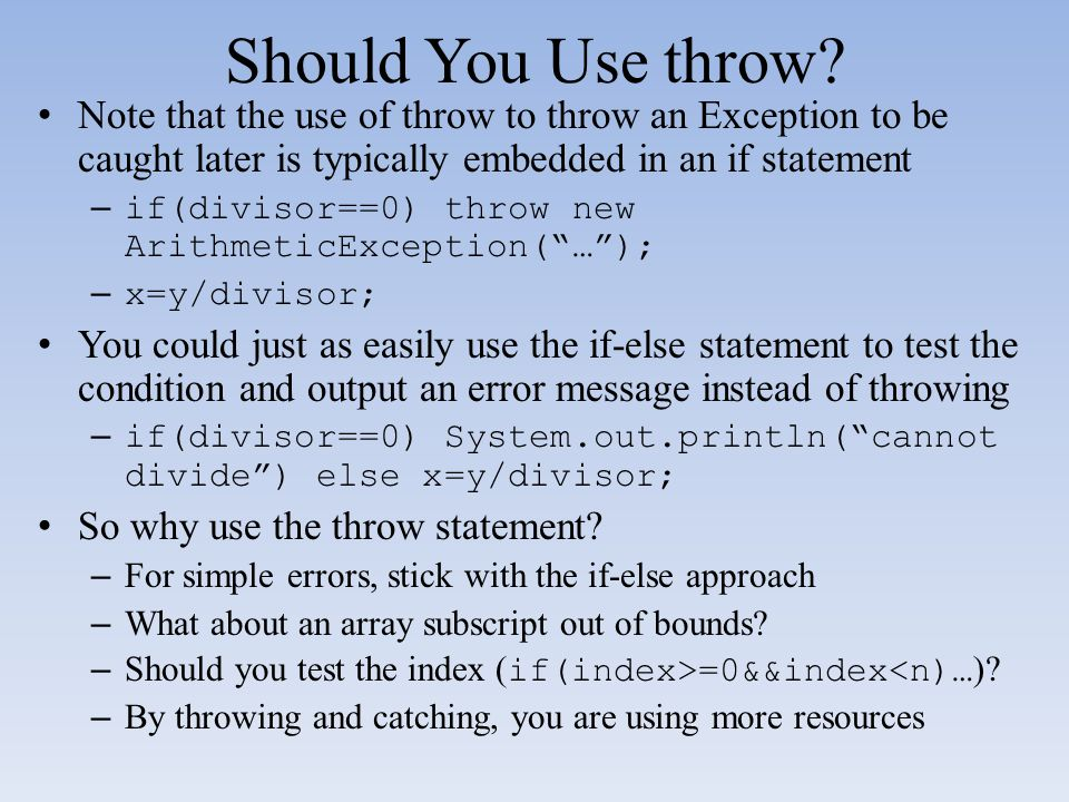 Should You Use throw Note that the use of throw to throw an Exception to be caught later is typically embedded in an if statement.