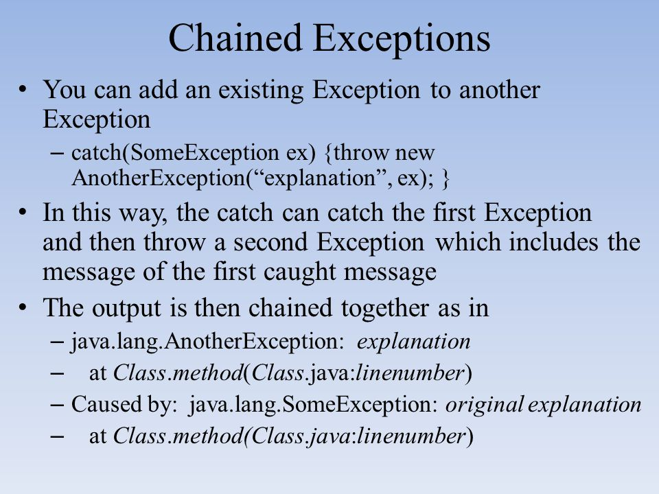 Chained Exceptions You can add an existing Exception to another Exception. catch(SomeException ex) {throw new AnotherException( explanation , ex); }