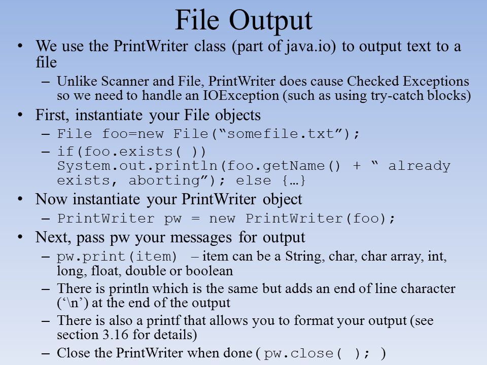 File Output We use the PrintWriter class (part of java.io) to output text to a file.
