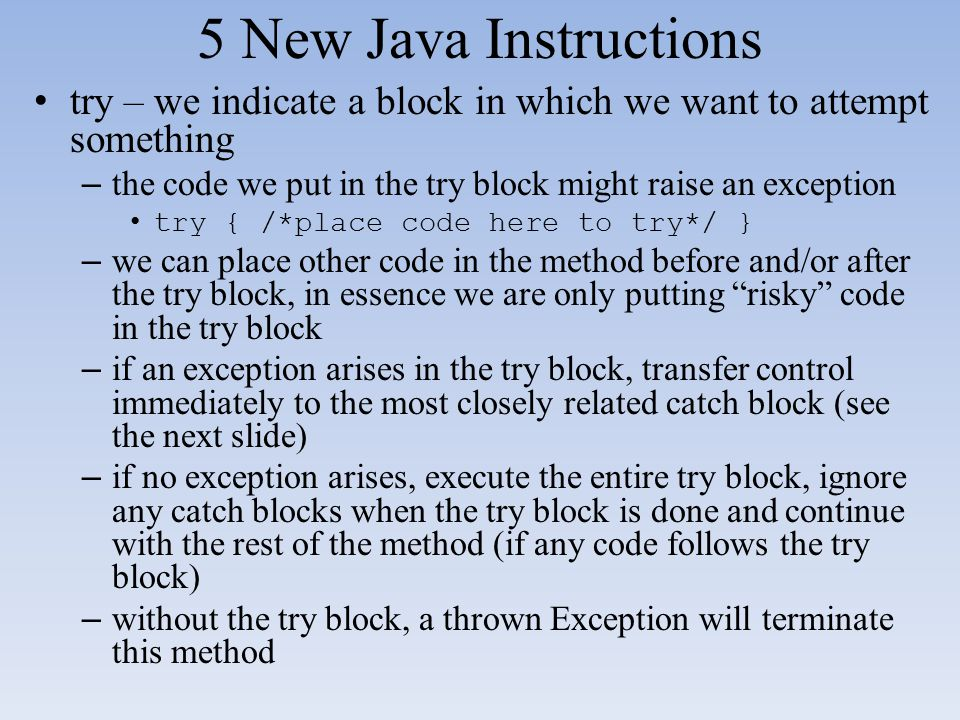 5 New Java Instructions try – we indicate a block in which we want to attempt something. the code we put in the try block might raise an exception.
