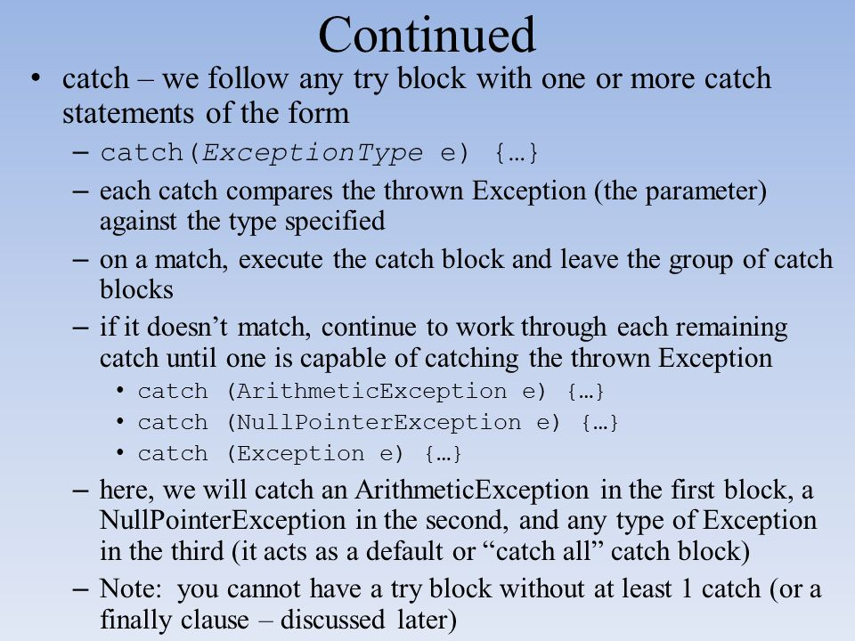 Continued catch – we follow any try block with one or more catch statements of the form. catch(ExceptionType e) {…}