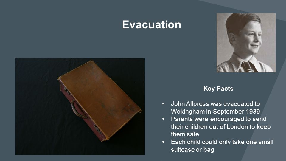 Evacuation Key Facts. John Allpress was evacuated to Wokingham in September 1939.