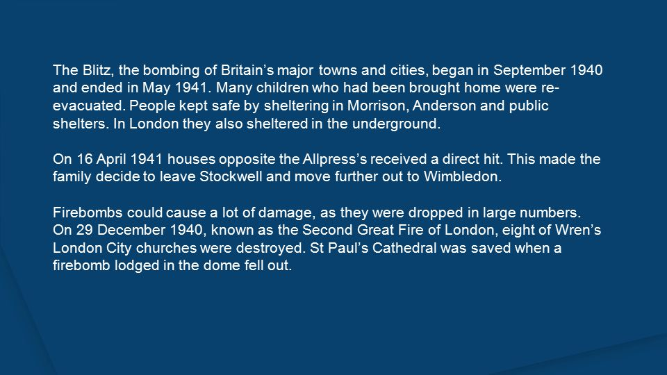 The Blitz, the bombing of Britain's major towns and cities, began in September 1940 and ended in May 1941.