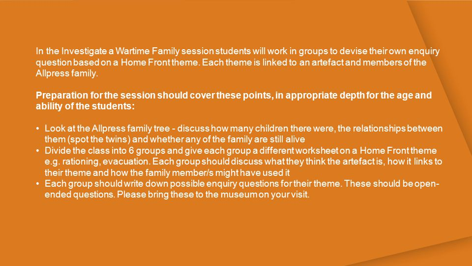 In the Investigate a Wartime Family session students will work in groups to devise their own enquiry question based on a Home Front theme. Each theme is linked to an artefact and members of the Allpress family.