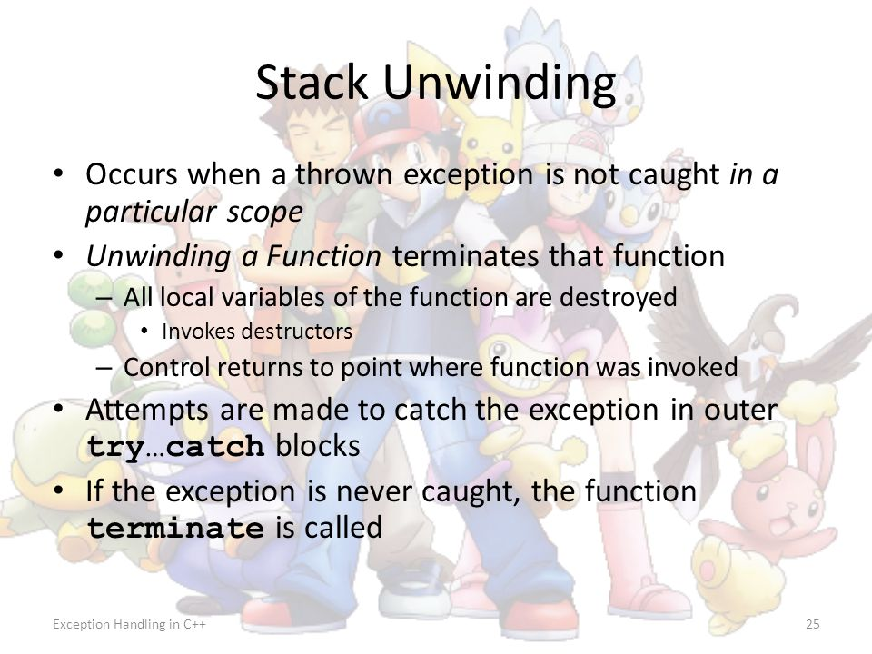 Stack Unwinding Occurs when a thrown exception is not caught in a particular scope. Unwinding a Function terminates that function.