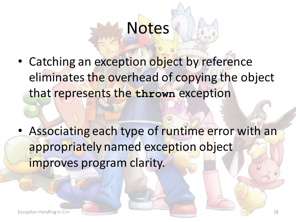 Notes Catching an exception object by reference eliminates the overhead of copying the object that represents the thrown exception.