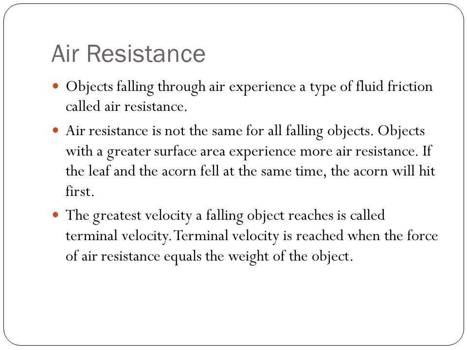 Air Resistance Objects falling through air experience a type of fluid friction called air resistance.