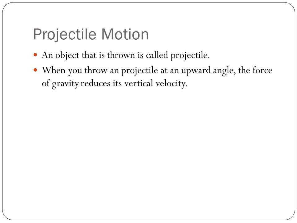 Projectile Motion An object that is thrown is called projectile.