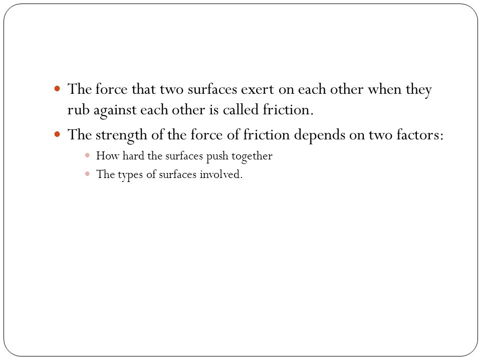 The strength of the force of friction depends on two factors: