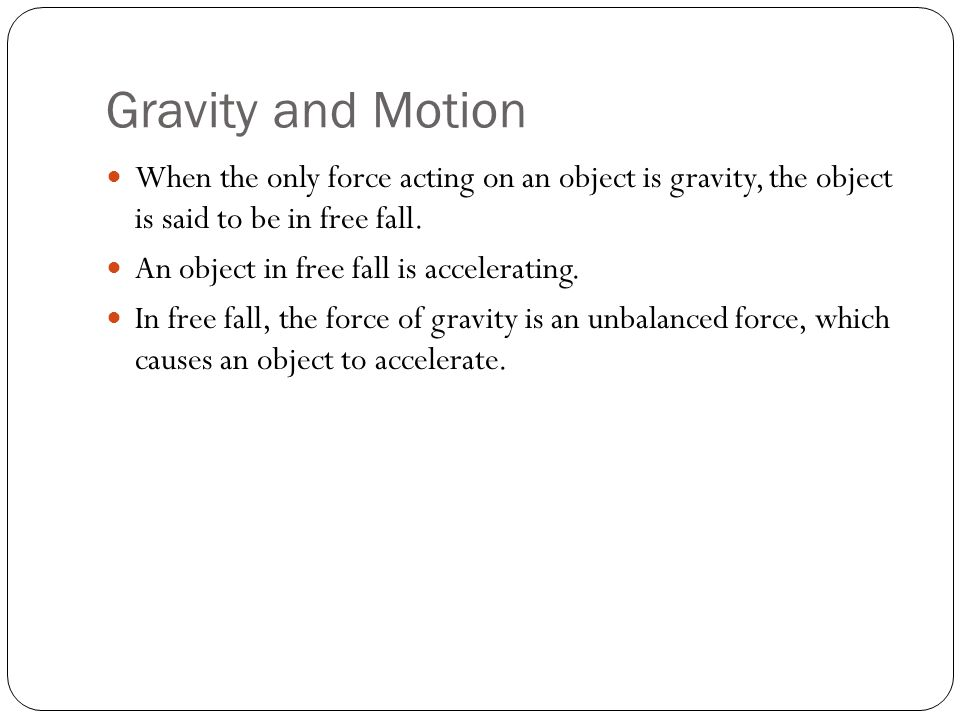 Gravity and Motion When the only force acting on an object is gravity, the object is said to be in free fall.