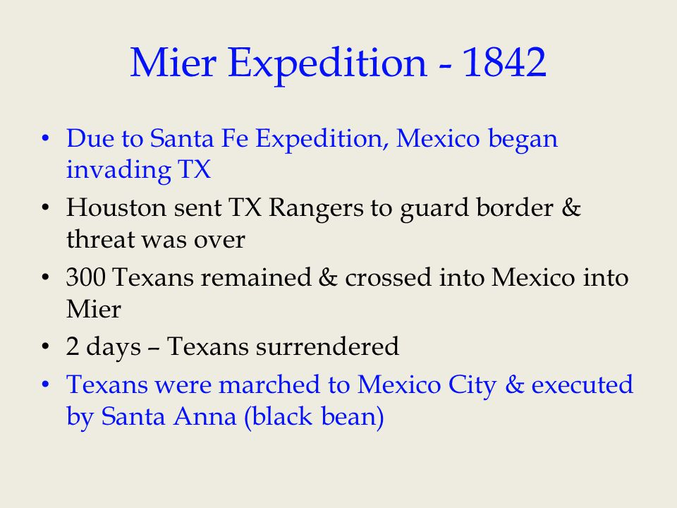 Mier Expedition - 1842 Due to Santa Fe Expedition, Mexico began invading TX. Houston sent TX Rangers to guard border & threat was over.
