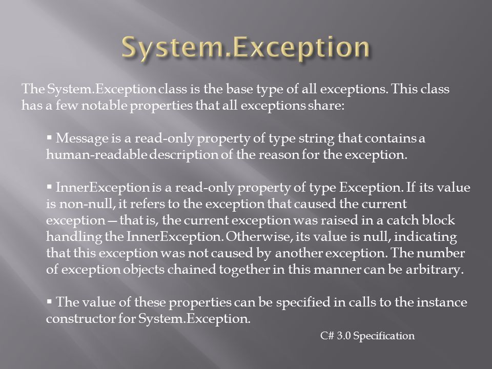 System.Exception The System.Exception class is the base type of all exceptions. This class has a few notable properties that all exceptions share: