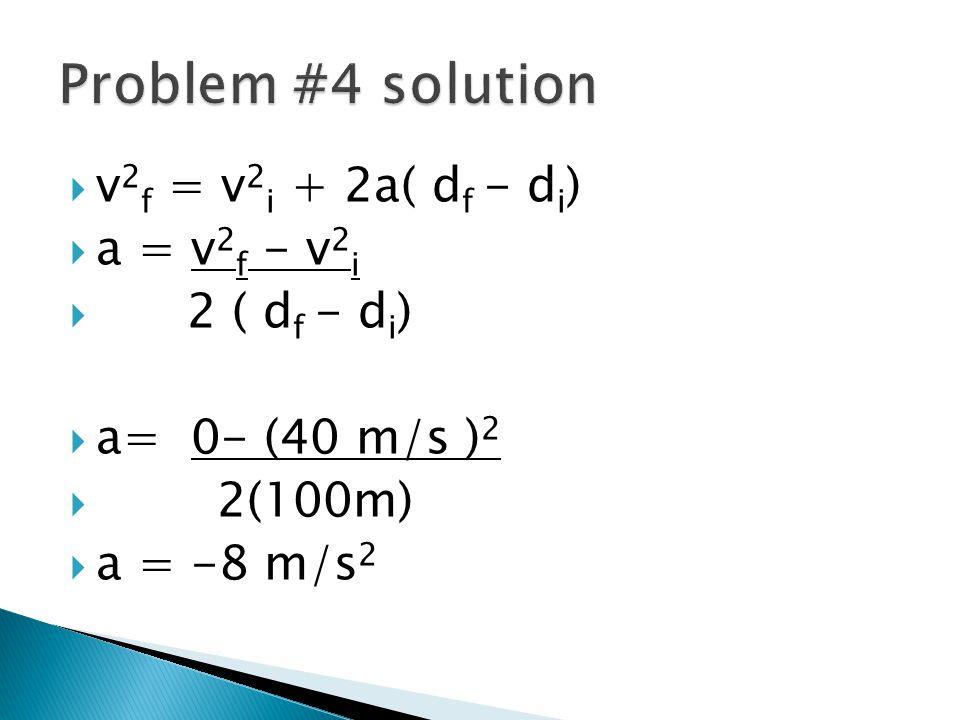 Problem #4 solution v2f = v2i + 2a( df - di) a = v2f - v2i