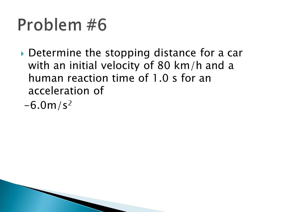 Problem #6 Determine the stopping distance for a car with an initial velocity of 80 km/h and a human reaction time of 1.0 s for an acceleration of.