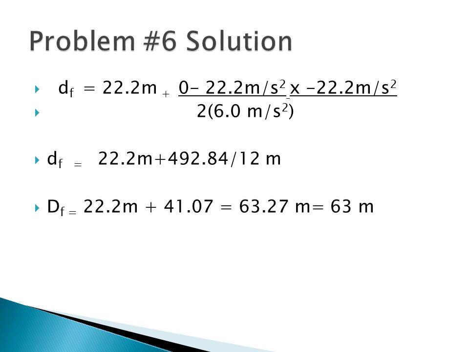 Problem #6 Solution df = 22.2m + 0- 22.2m/s2 x -22.2m/s2 2(6.0 m/s2)