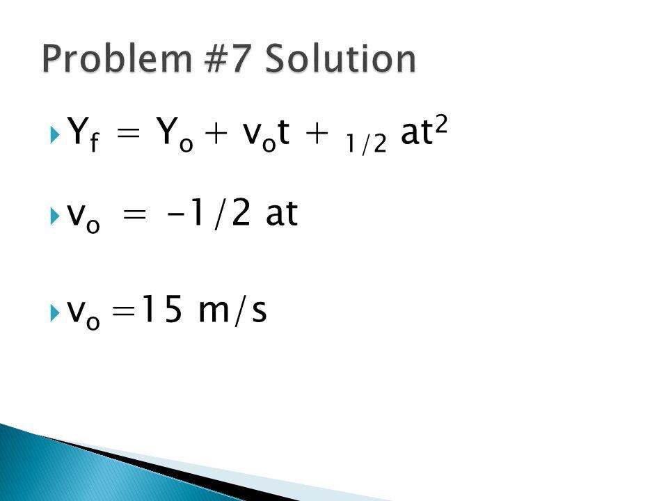 Problem #7 Solution Yf = Yo + vot + 1/2 at2 vo = -1/2 at vo =15 m/s