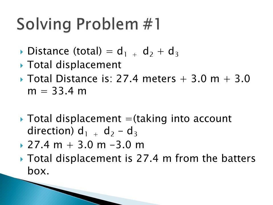 Solving Problem #1 Distance (total) = d1 + d2 + d3 Total displacement